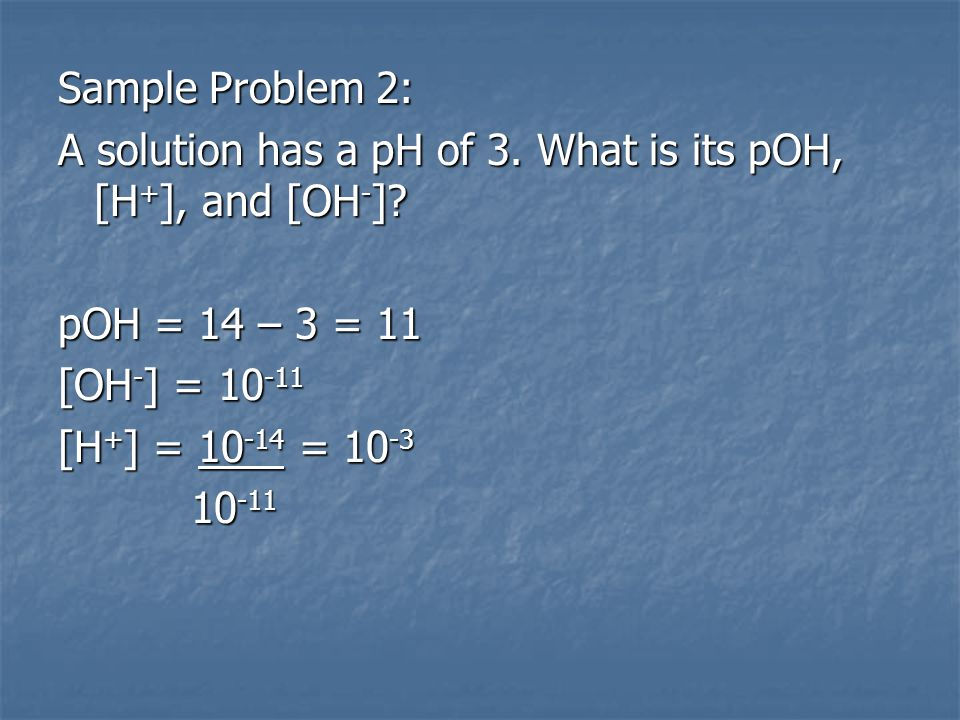 Sample Problem 2: A solution has a pH of 3. What is its pOH, [H+], and [OH-] pOH = 14 – 3 = 11. [OH-] = 10-11.